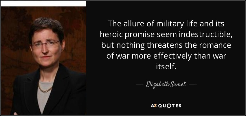 The allure of military life and its heroic promise seem indestructible, but nothing threatens the romance of war more effectively than war itself. - Elizabeth Samet