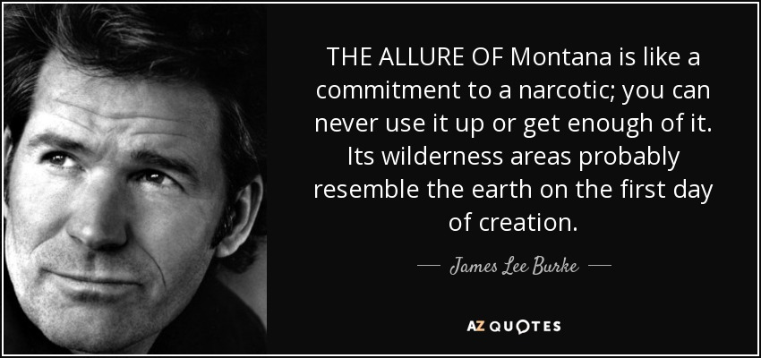 THE ALLURE OF Montana is like a commitment to a narcotic; you can never use it up or get enough of it. Its wilderness areas probably resemble the earth on the first day of creation. - James Lee Burke