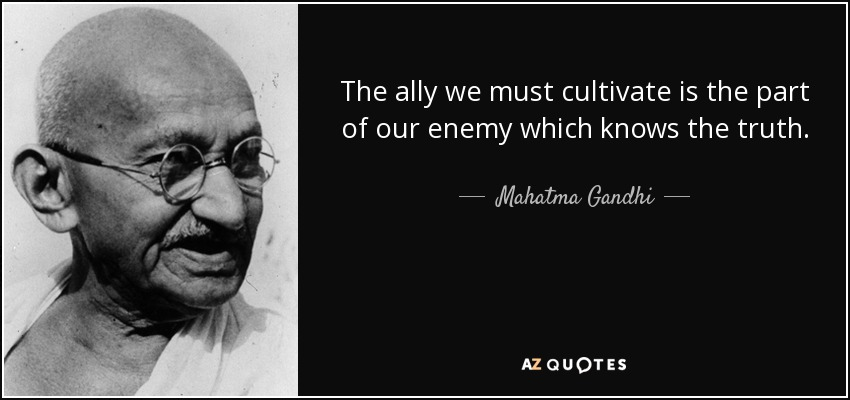 The ally we must cultivate is the part of our enemy which knows the truth. - Mahatma Gandhi