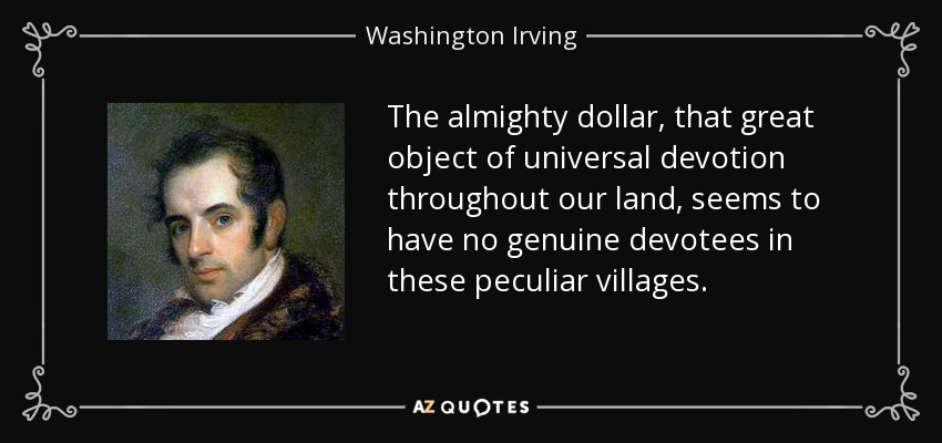 The almighty dollar, that great object of universal devotion throughout our land, seems to have no genuine devotees in these peculiar villages. - Washington Irving