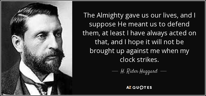 The Almighty gave us our lives, and I suppose He meant us to defend them, at least I have always acted on that, and I hope it will not be brought up against me when my clock strikes. - H. Rider Haggard