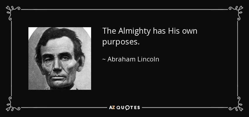 The Almighty has His own purposes. - Abraham Lincoln