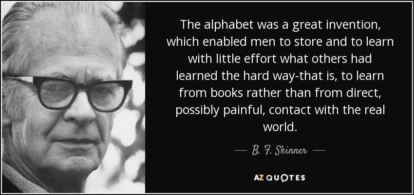 The alphabet was a great invention, which enabled men to store and to learn with little effort what others had learned the hard way-that is, to learn from books rather than from direct, possibly painful, contact with the real world. - B. F. Skinner