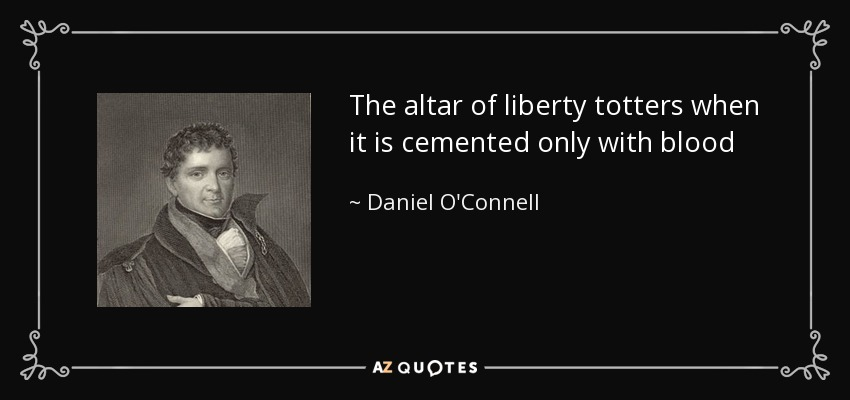 The altar of liberty totters when it is cemented only with blood - Daniel O'Connell