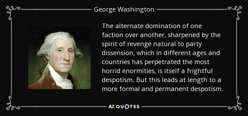 The alternate domination of one faction over another, sharpened by the spirit of revenge natural to party dissension, which in different ages and countries has perpetrated the most horrid enormities, is itself a frightful despotism. But this leads at length to a more formal and permanent despotism. - George Washington