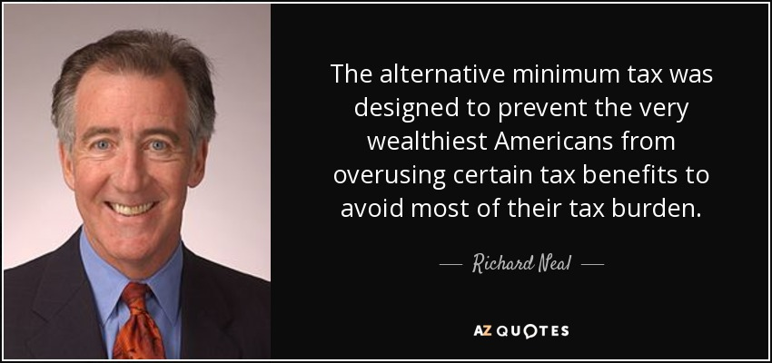 The alternative minimum tax was designed to prevent the very wealthiest Americans from overusing certain tax benefits to avoid most of their tax burden. - Richard Neal