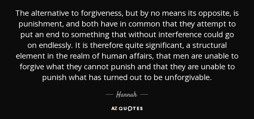 The alternative to forgiveness, but by no means its opposite, is punishment, and both have in common that they attempt to put an end to something that without interference could go on endlessly. It is therefore quite significant, a structural element in the realm of human affairs, that men are unable to forgive what they cannot punish and that they are unable to punish what has turned out to be unforgivable. - Hannah
