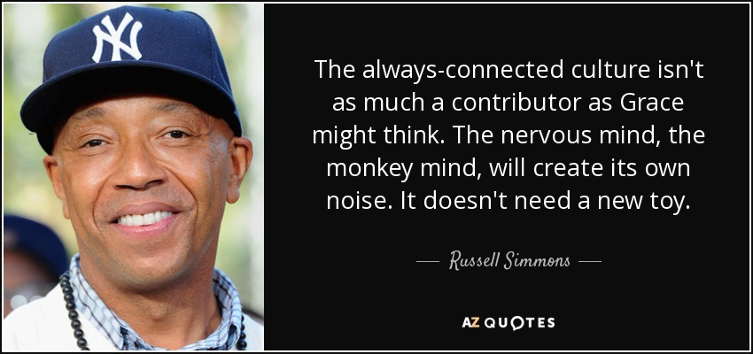 The always-connected culture isn't as much a contributor as Grace might think. The nervous mind, the monkey mind, will create its own noise. It doesn't need a new toy. - Russell Simmons