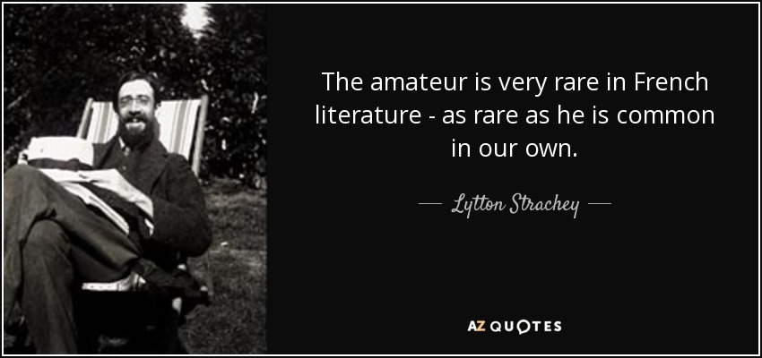 The amateur is very rare in French literature - as rare as he is common in our own. - Lytton Strachey