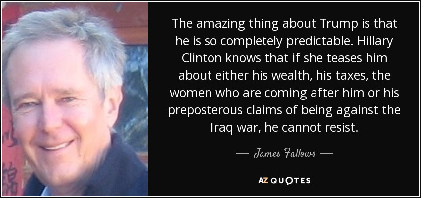 The amazing thing about Trump is that he is so completely predictable. Hillary Clinton knows that if she teases him about either his wealth, his taxes, the women who are coming after him or his preposterous claims of being against the Iraq war, he cannot resist. - James Fallows