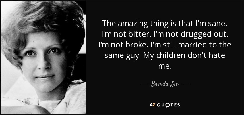 Brenda Lee Quote The Amazing Thing Is That Im Sane Im Not Bitter