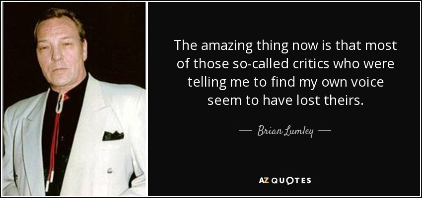 The amazing thing now is that most of those so-called critics who were telling me to find my own voice seem to have lost theirs. - Brian Lumley
