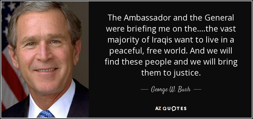 The Ambassador and the General were briefing me on the....the vast majority of Iraqis want to live in a peaceful, free world. And we will find these people and we will bring them to justice. - George W. Bush