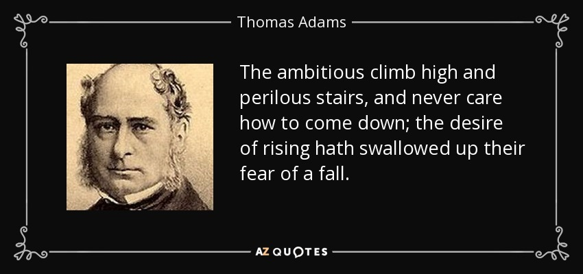 The ambitious climb high and perilous stairs, and never care how to come down; the desire of rising hath swallowed up their fear of a fall. - Thomas Adams