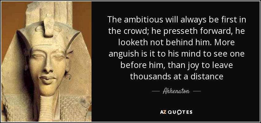 The ambitious will always be first in the crowd; he presseth forward, he looketh not behind him. More anguish is it to his mind to see one before him, than joy to leave thousands at a distance - Akhenaton
