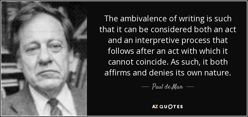 The ambivalence of writing is such that it can be considered both an act and an interpretive process that follows after an act with which it cannot coincide. As such, it both affirms and denies its own nature. - Paul de Man