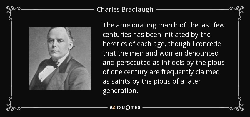 The ameliorating march of the last few centuries has been initiated by the heretics of each age, though I concede that the men and women denounced and persecuted as infidels by the pious of one century are frequently claimed as saints by the pious of a later generation. - Charles Bradlaugh