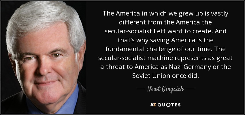 The America in which we grew up is vastly different from the America the secular-socialist Left want to create. And that's why saving America is the fundamental challenge of our time. The secular-socialist machine represents as great a threat to America as Nazi Germany or the Soviet Union once did. - Newt Gingrich