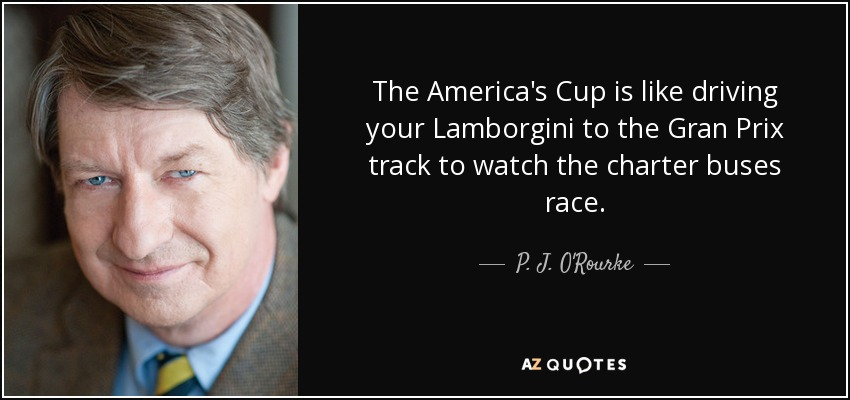 The America's Cup is like driving your Lamborgini to the Gran Prix track to watch the charter buses race. - P. J. O'Rourke