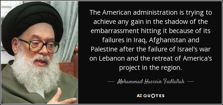The American administration is trying to achieve any gain in the shadow of the embarrassment hitting it because of its failures in Iraq, Afghanistan and Palestine after the failure of Israel's war on Lebanon and the retreat of America's project in the region. - Mohammad Hussein Fadlallah