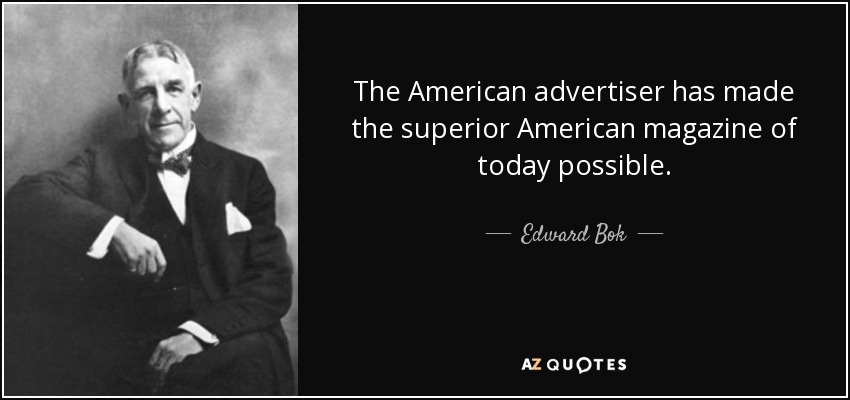 The American advertiser has made the superior American magazine of today possible. - Edward Bok