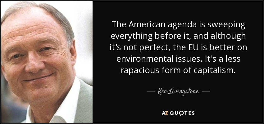 The American agenda is sweeping everything before it, and although it's not perfect, the EU is better on environmental issues. It's a less rapacious form of capitalism. - Ken Livingstone
