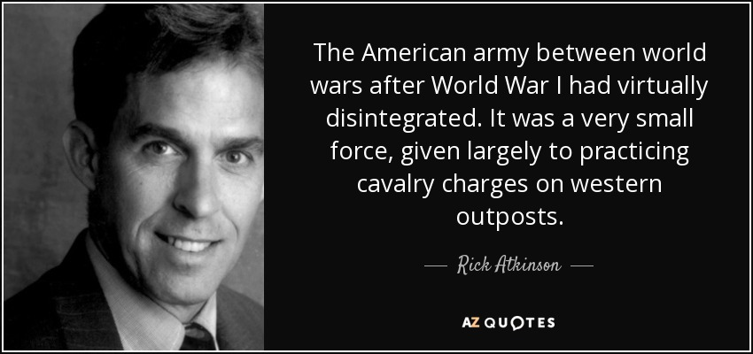 The American army between world wars after World War I had virtually disintegrated. It was a very small force, given largely to practicing cavalry charges on western outposts. - Rick Atkinson