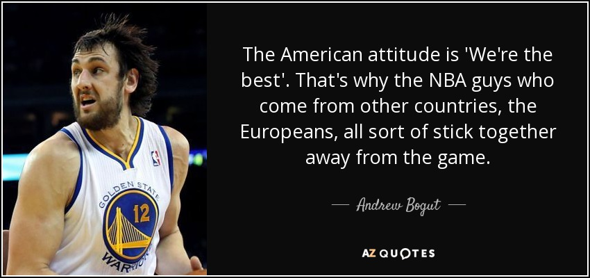 The American attitude is 'We're the best'. That's why the NBA guys who come from other countries, the Europeans, all sort of stick together away from the game. - Andrew Bogut
