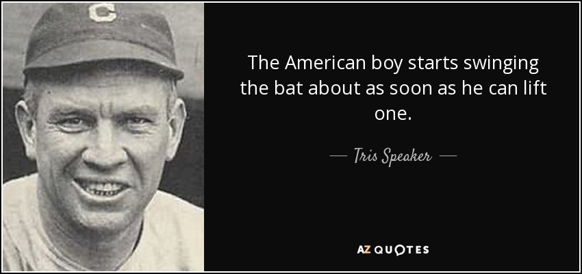 The American boy starts swinging the bat about as soon as he can lift one. - Tris Speaker