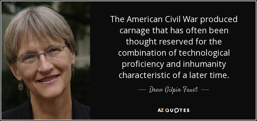 The American Civil War produced carnage that has often been thought reserved for the combination of technological proficiency and inhumanity characteristic of a later time. - Drew Gilpin Faust