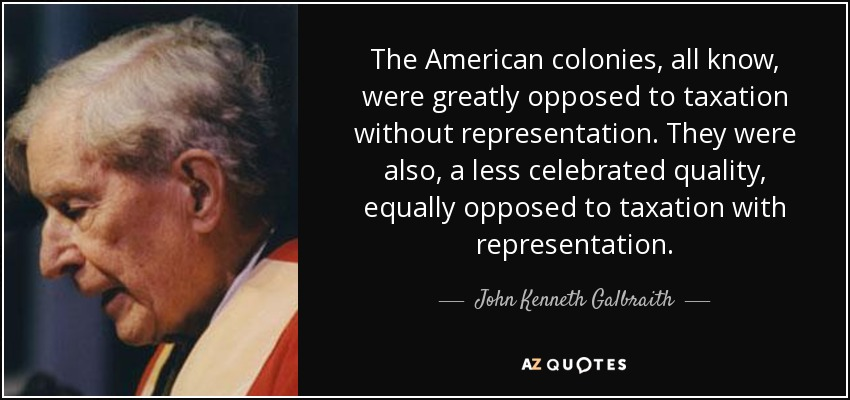 The American colonies, all know, were greatly opposed to taxation without representation. They were also, a less celebrated quality, equally opposed to taxation with representation. - John Kenneth Galbraith