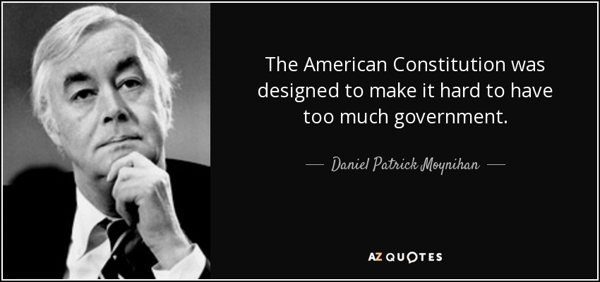 The American Constitution was designed to make it hard to have too much government. - Daniel Patrick Moynihan