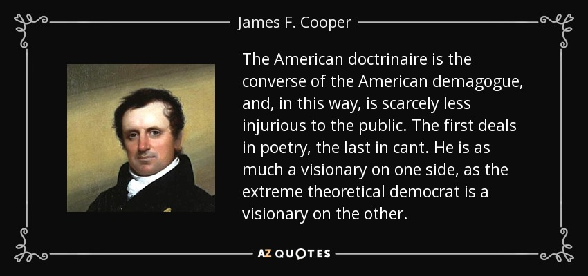 The American doctrinaire is the converse of the American demagogue, and, in this way, is scarcely less injurious to the public. The first deals in poetry, the last in cant. He is as much a visionary on one side, as the extreme theoretical democrat is a visionary on the other. - James F. Cooper