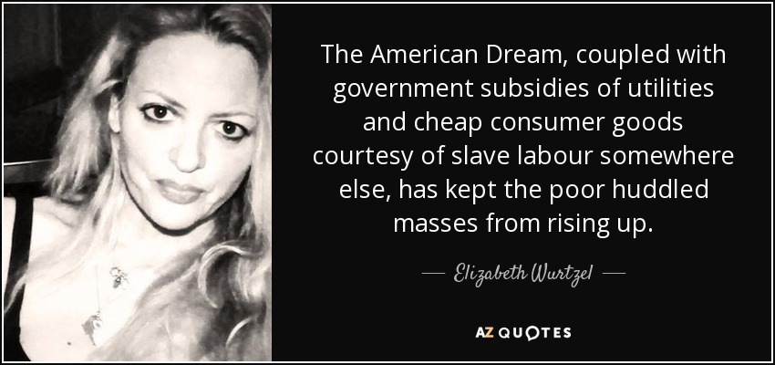 The American Dream, coupled with government subsidies of utilities and cheap consumer goods courtesy of slave labour somewhere else, has kept the poor huddled masses from rising up. - Elizabeth Wurtzel