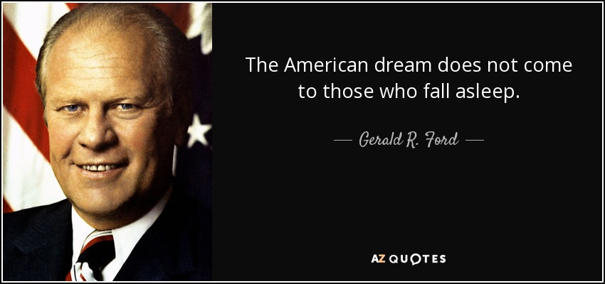 The American dream does not come to those who fall asleep. - Gerald R. Ford