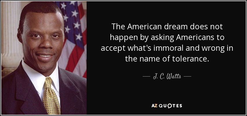 The American dream does not happen by asking Americans to accept what's immoral and wrong in the name of tolerance. - J. C. Watts