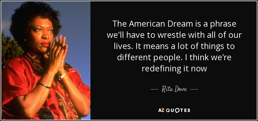The American Dream is a phrase we'll have to wrestle with all of our lives. It means a lot of things to different people. I think we're redefining it now - Rita Dove
