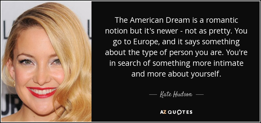 The American Dream is a romantic notion but it's newer - not as pretty. You go to Europe, and it says something about the type of person you are. You're in search of something more intimate and more about yourself. - Kate Hudson