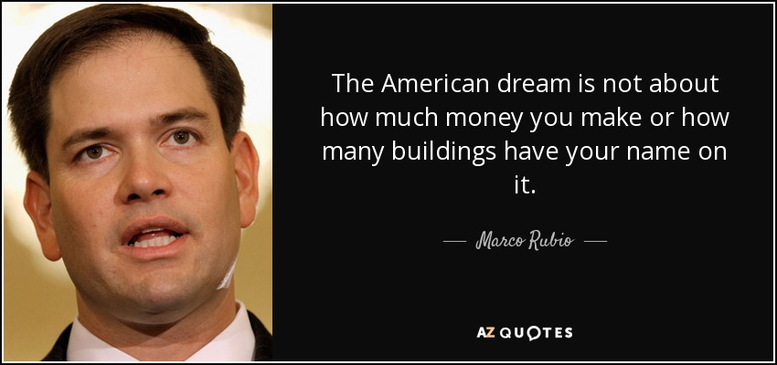 The American dream is not about how much money you make or how many buildings have your name on it. - Marco Rubio