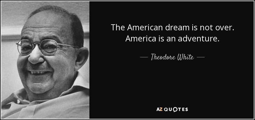 The American dream is not over. America is an adventure. - Theodore White