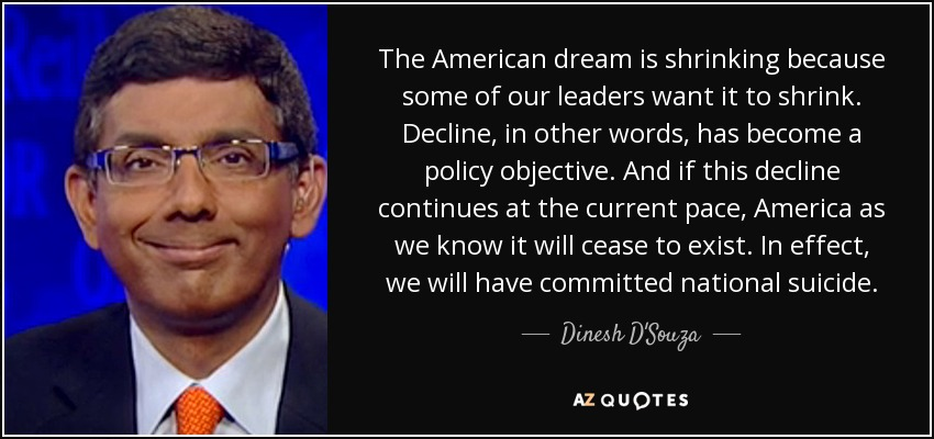 The American dream is shrinking because some of our leaders want it to shrink. Decline, in other words, has become a policy objective. And if this decline continues at the current pace, America as we know it will cease to exist. In effect, we will have committed national suicide. - Dinesh D'Souza