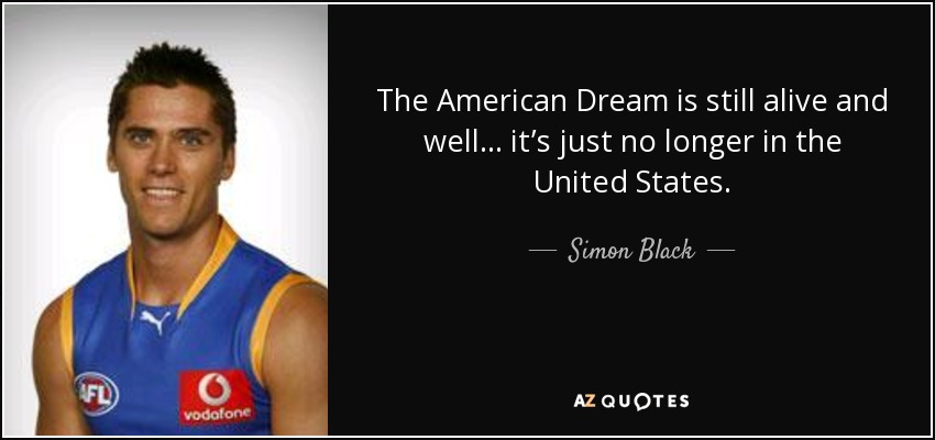 The American Dream is still alive and well… it's just no longer in the United States. - Simon Black
