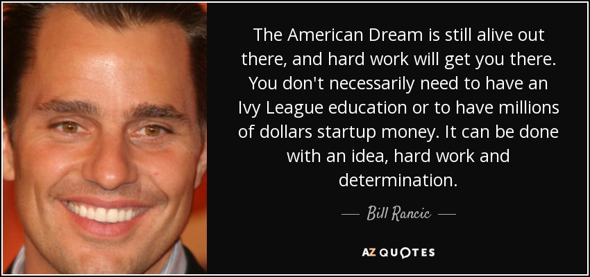 The American Dream is still alive out there, and hard work will get you there. You don't necessarily need to have an Ivy League education or to have millions of dollars startup money. It can be done with an idea, hard work and determination. - Bill Rancic