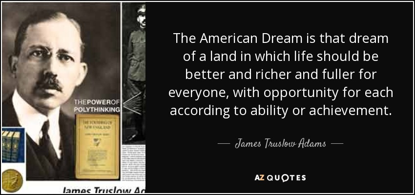 The American Dream is that dream of a land in which life should be better and richer and fuller for everyone, with opportunity for each according to ability or achievement. - James Truslow Adams
