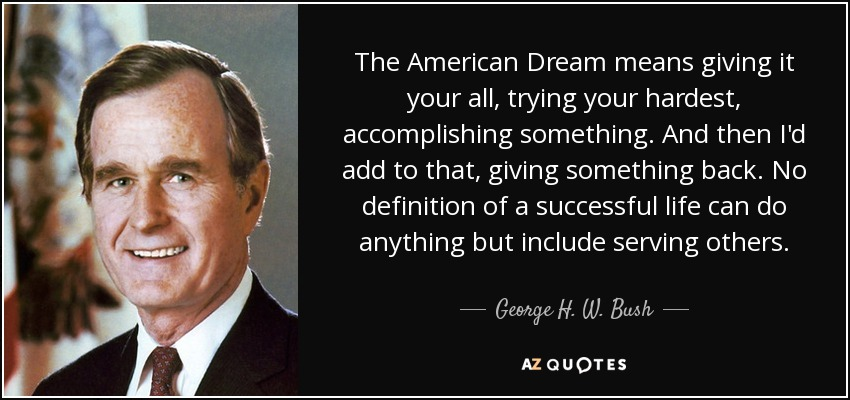 The American Dream means giving it your all, trying your hardest, accomplishing something. And then I'd add to that, giving something back. No definition of a successful life can do anything but include serving others. - George H. W. Bush