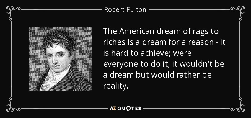 The American dream of rags to riches is a dream for a reason - it is hard to achieve; were everyone to do it, it wouldn't be a dream but would rather be reality. - Robert Fulton
