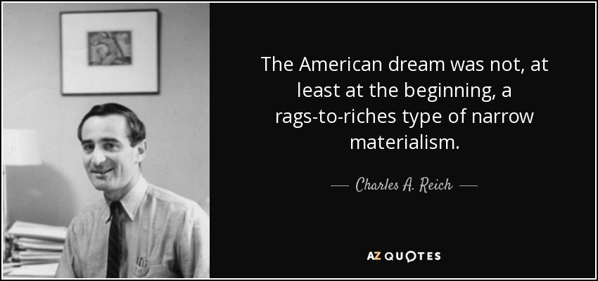 The American dream was not, at least at the beginning, a rags-to-riches type of narrow materialism. - Charles A. Reich