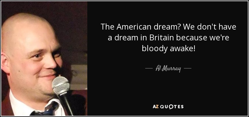 Quotes About The American Dream Delectable Al Murray Quote The American Dream We Don't Have A Dream In Britain