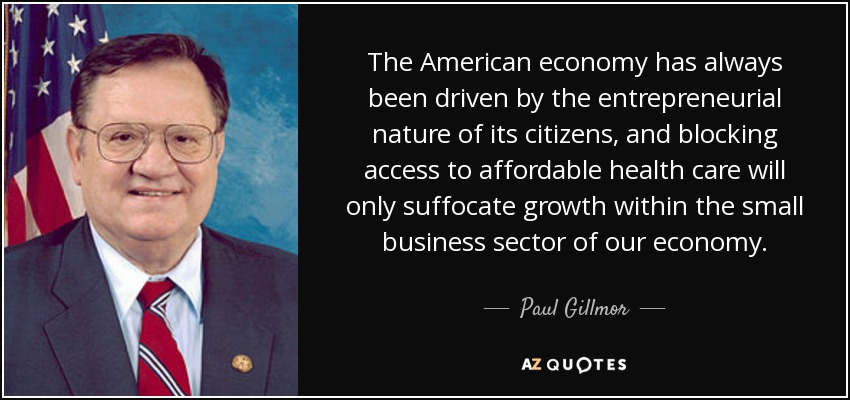 The American economy has always been driven by the entrepreneurial nature of its citizens, and blocking access to affordable health care will only suffocate growth within the small business sector of our economy. - Paul Gillmor