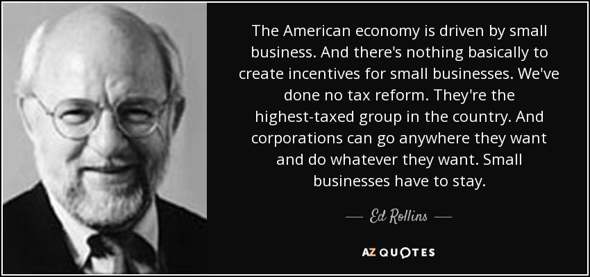 The American economy is driven by small business. And there's nothing basically to create incentives for small businesses. We've done no tax reform. They're the highest-taxed group in the country. And corporations can go anywhere they want and do whatever they want. Small businesses have to stay. - Ed Rollins